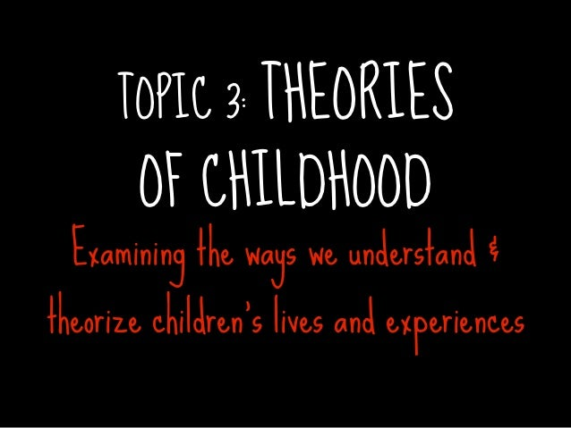 TOPIC 3: THEORIES       OF CHILDHOOD  Examining the ways we understand &theorize children's lives and experiences