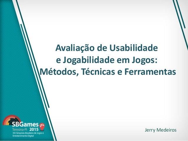 Avaliação de Usabilidade e Jogabilidade em Jogos: Métodos, Técnicas e Ferramentas Jerry Medeiros