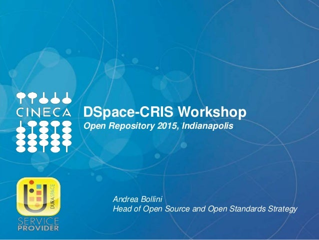 DSpace-CRIS Workshop Open Repository 2015, Indianapolis Andrea Bollini Head of Open Source and Open Standards Strategy