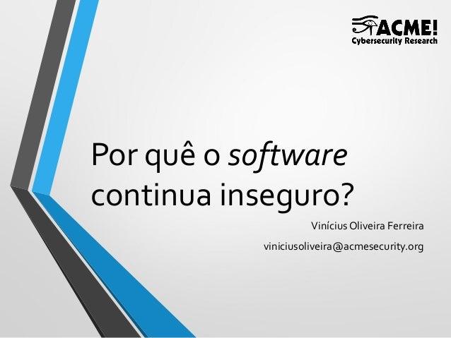 Por quê o software continua inseguro? ViníciusOliveira Ferreira viniciusoliveira@acmesecurity.org