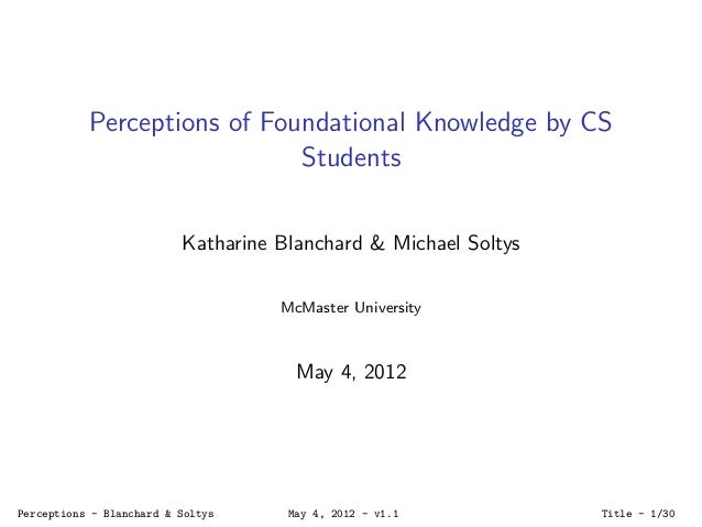 Perceptions of Foundational Knowledge by CSStudentsKatharine Blanchard & Michael SoltysMcMaster UniversityMay 4, 2012Perce...