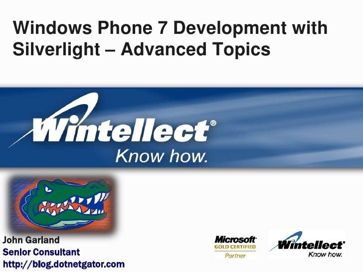 Windows Phone 7 Development with Silverlight – Advanced Topics<br />John Garland<br />Senior Consultant<br />http://blog.d...