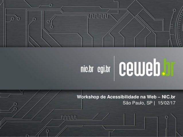 Workshop de Acessibilidade na Web – NIC.br São Paulo, SP | 15/02/17