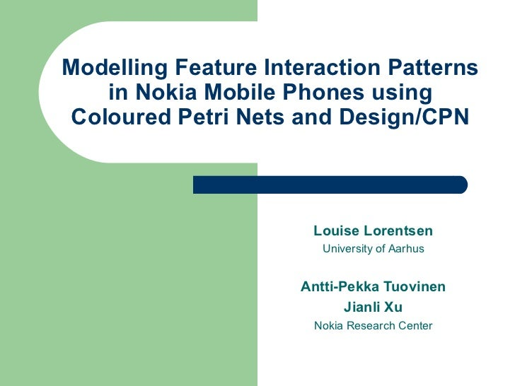 Modelling  Feature Interaction Patterns in Nokia Mobile Phones using  Coloured  Petri Nets and Design/CPN Louise Lorentsen...