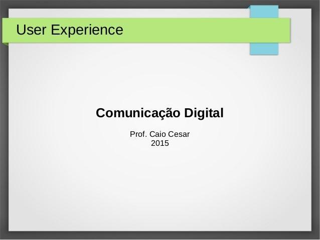 User Experience Comunicação Digital Prof. Caio Cesar 2015