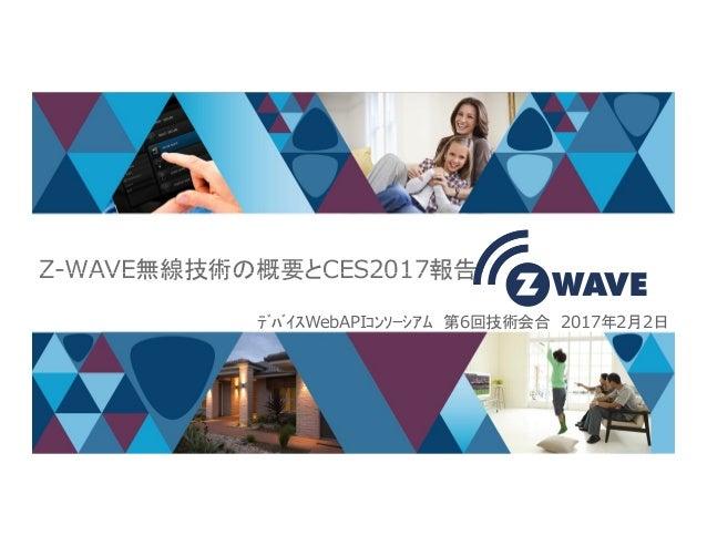 Z-WAVE無線技術の概要とCES2017報告 1 Z-WAVE無線技術の概要とCES2017報告 デバイスWebAPIコンソーシアム 第6回技術会合 2017年2月2日