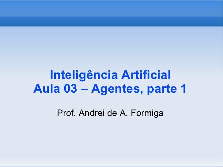Inteligência Artificial Aula 03 – Agentes, parte 1 <ul><ul><li>Prof. Andrei de A. Formiga </li></ul></ul>