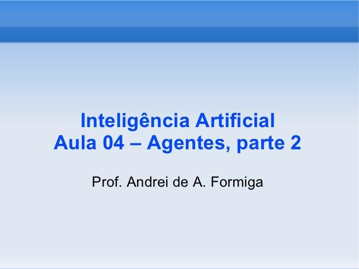 Inteligência Artificial Aula 04 – Agentes, parte 2 <ul><ul><li>Prof. Andrei de A. Formiga </li></ul></ul>