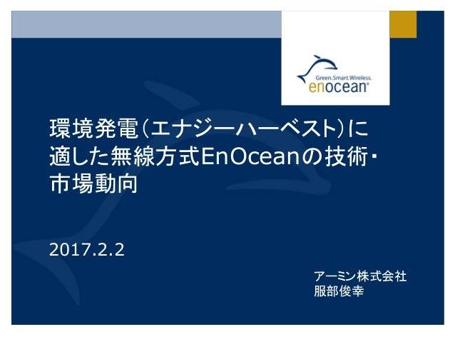 環境発電(エナジーハーベスト)に 適した無線方式EnOceanの技術・ 市場動向 2017.2.2 アーミン株式会社 服部俊幸