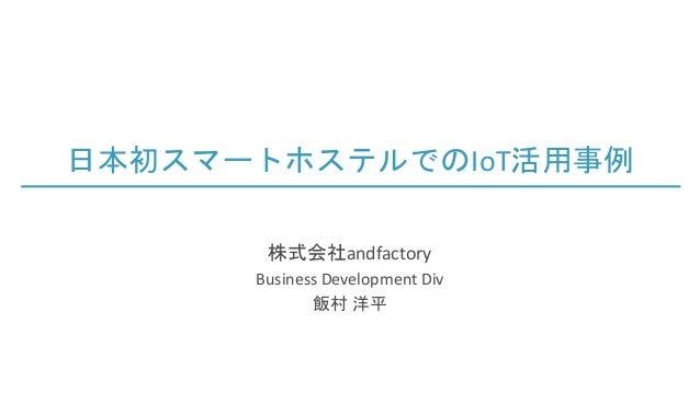 日本初スマートホステルでのIoT活用事例 株式会社andfactory Business Development Div 飯村 洋平