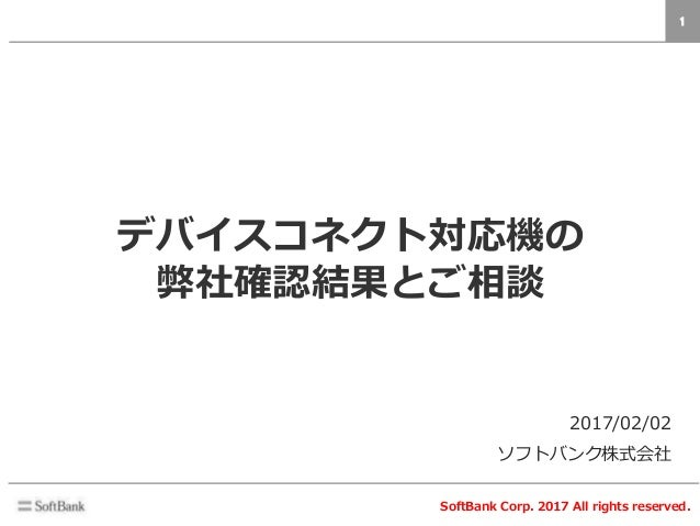 1 SoftBank Corp. 2017 All rights reserved. 2017/02/02 ソフトバンク株式会社 デバイスコネクト対応機の 弊社確認結果とご相談