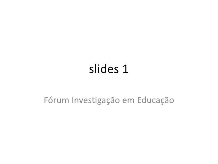 slides 1<br />Fórum Investigação em Educação<br />