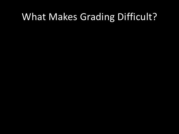 What Makes Grading Difficult?<br />