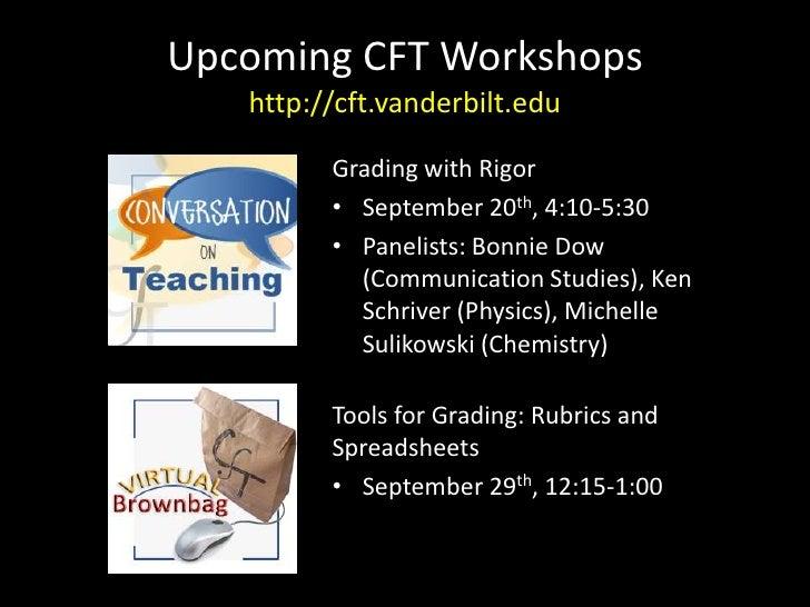 Upcoming CFT Workshopshttp://cft.vanderbilt.edu<br />Grading with Rigor<br />September 20th, 4:10-5:30<br />Panelists: Bon...