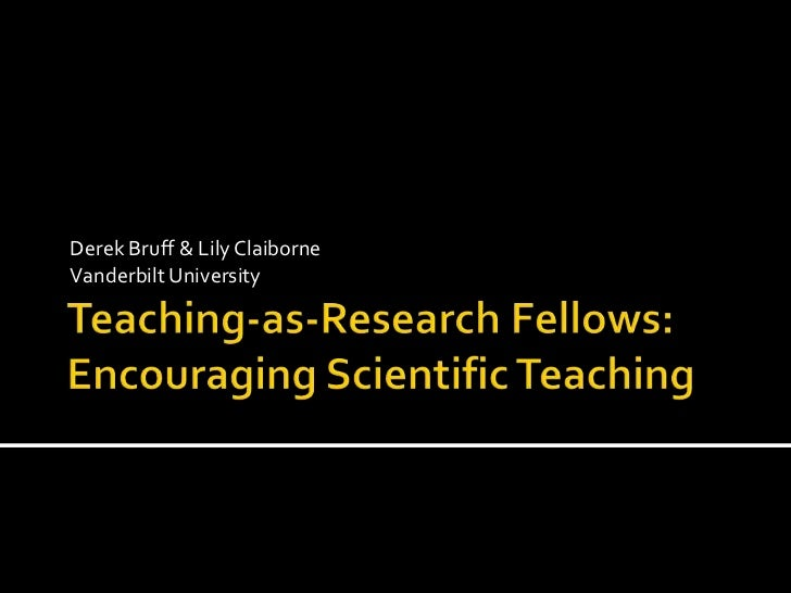 Teaching-as-Research Fellows: Encouraging Scientific Teaching<br />Derek Bruff & Lily Claiborne<br />Vanderbilt University...