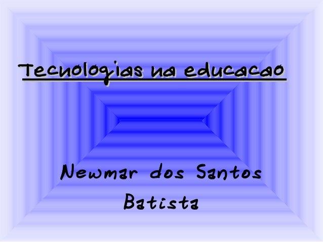 Tecnologias na educacaoTecnologias na educacao Newmar dos Santos Batista
