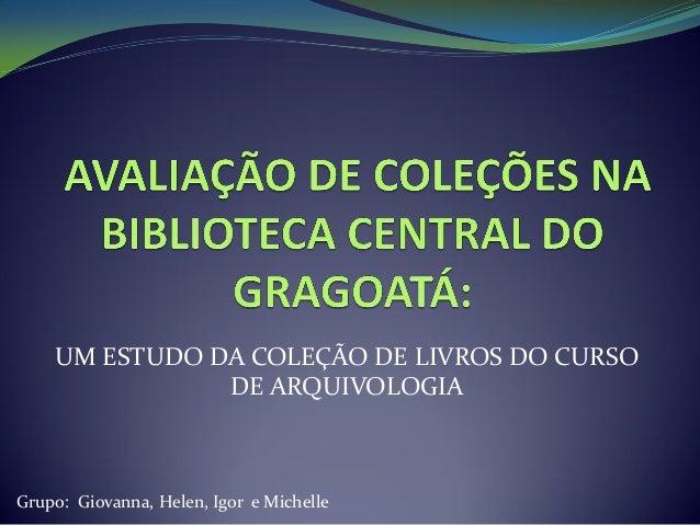 UM ESTUDO DA COLEÇÃO DE LIVROS DO CURSO DE ARQUIVOLOGIA  Grupo: Giovanna, Helen, Igor e Michelle