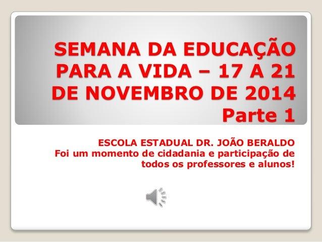 SEMANA DA EDUCAÇÃO  PARA A VIDA – 17 A 21  DE NOVEMBRO DE 2014  Parte 1  ESCOLA ESTADUAL DR. JOÃO BERALDO  Foi um momento ...