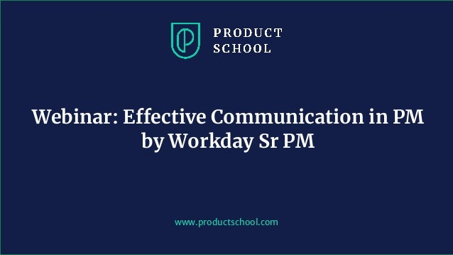 www.productschool.com Webinar: Effective Communication in PM by Workday Sr PM