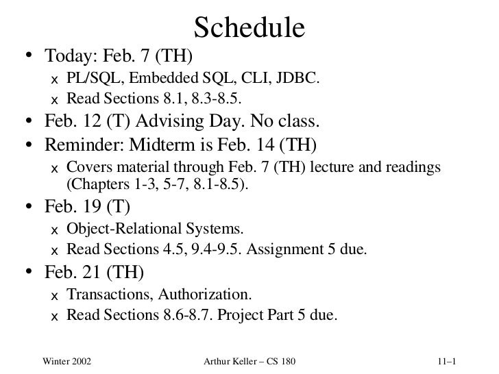 Schedule <ul><li>Today: Feb. 7 (TH) </li></ul><ul><ul><li>PL/SQL, Embedded SQL, CLI, JDBC. </li></ul></ul><ul><ul><li>Read...