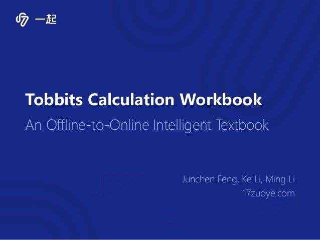 Tobbits Calculation Workbook An Offline-to-Online Intelligent Textbook Junchen Feng, Ke Li, Ming Li 17zuoye.com