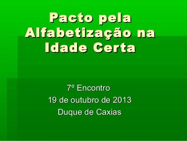 Pacto pela Alfabetização na Idade Cer ta 7º Encontro 19 de outubro de 2013 Duque de Caxias