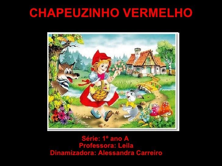 CHAPEUZINHO VERMELHO Série: 1º ano A  Professora: Leila Dinamizadora: Alessandra Carreiro