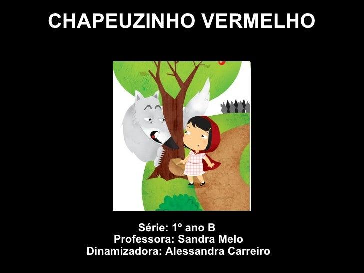 CHAPEUZINHO VERMELHO Série: 1º ano B  Professora: Sandra Melo Dinamizadora: Alessandra Carreiro