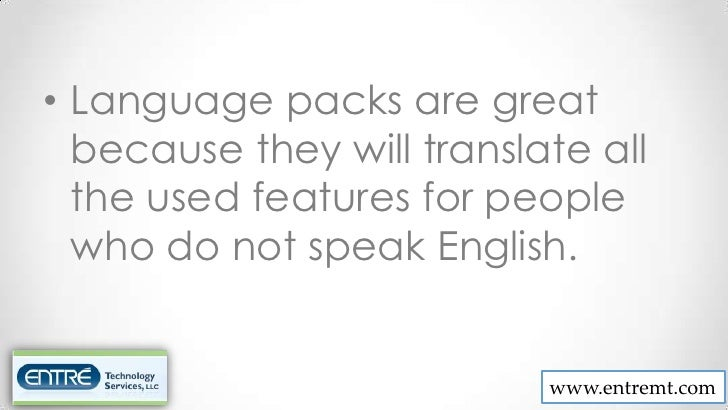 • Language packs are great  because they will translate all  the used features for people  who do not speak English.      ...