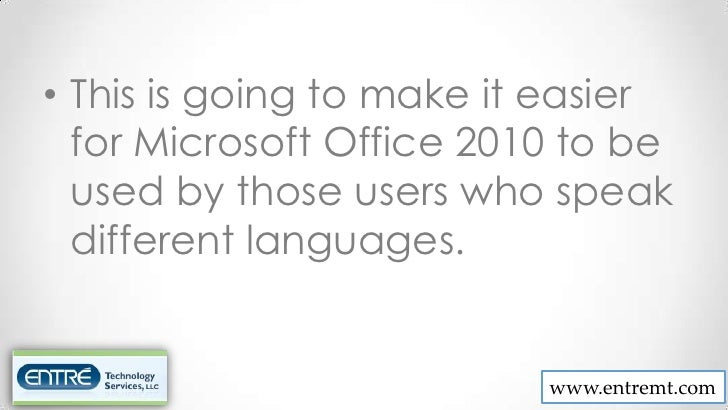 • This is going to make it easier  for Microsoft Office 2010 to be  used by those users who speak  different languages.   ...