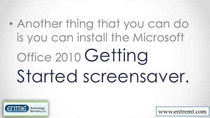• Another thing that you can do  is you can install the Microsoft Office 2010 Getting Started screensaver.                ...
