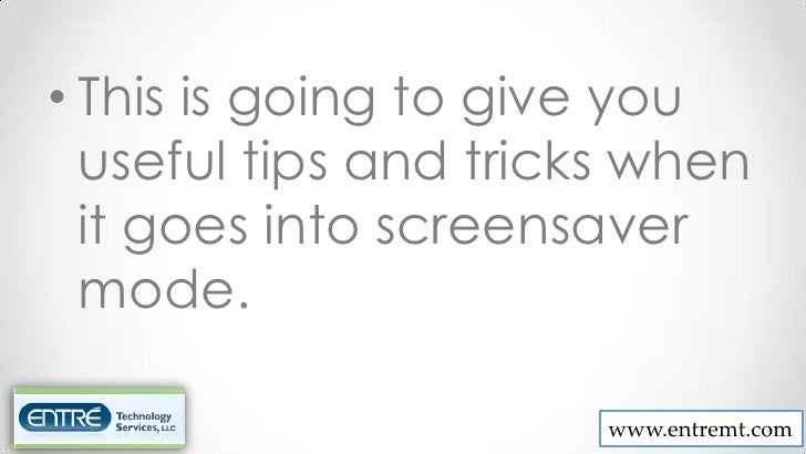 • This is going to give you  useful tips and tricks when  it goes into screensaver  mode.                       www.entrem...