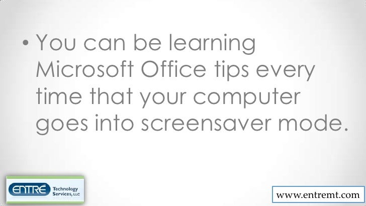 • You can be learning  Microsoft Office tips every  time that your computer  goes into screensaver mode.                  ...