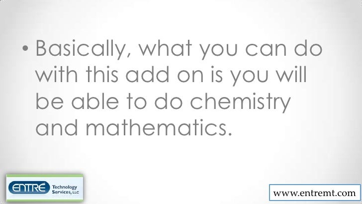 • Basically, what you can do  with this add on is you will  be able to do chemistry  and mathematics.                     ...