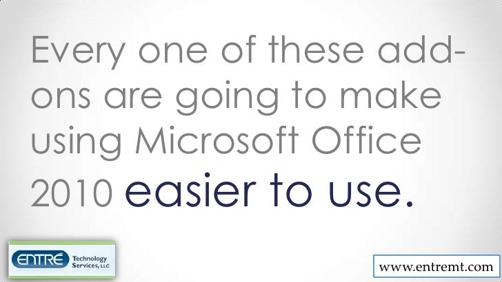 Every one of these add-ons are going to makeusing Microsoft Office2010 easier to use.                  www.entremt.com