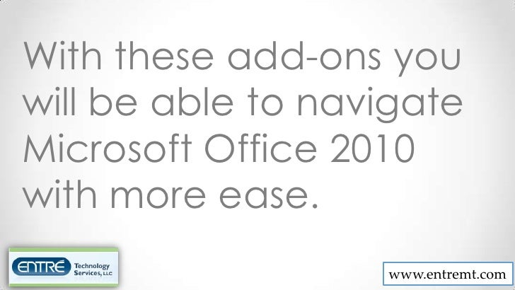 With these add-ons youwill be able to navigateMicrosoft Office 2010with more ease.                   www.entremt.com