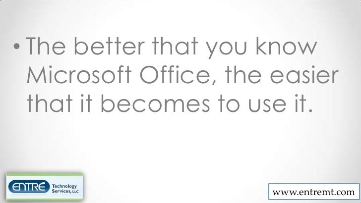 • The better that you know  Microsoft Office, the easier  that it becomes to use it.                       www.entremt.com