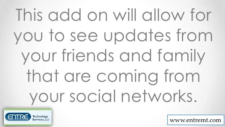 This add on will allow foryou to see updates from your friends and family  that are coming from   your social networks.   ...