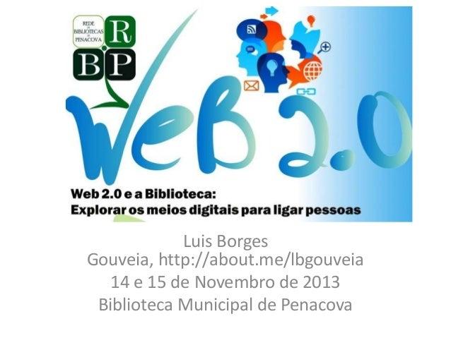 Web 2.0 e a Biblioteca  Luis Borges Gouveia, http://about.me/lbgouveia 14 e 15 de Novembro de 2013 Biblioteca Municipal de...
