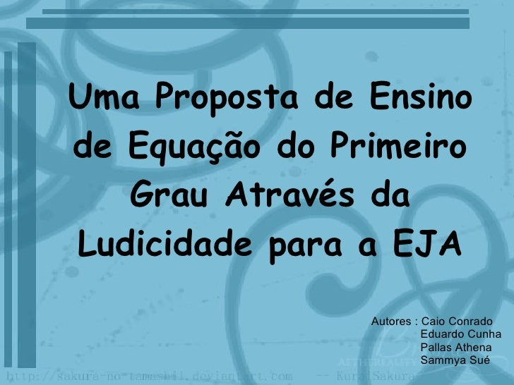 Uma Proposta de Ensino de Equação do Primeiro Grau Através da Ludicidade para a EJA Autores : Caio Conrado Eduardo Cunha P...