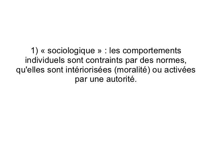1) « sociologique » : les comportements  individuels sont contraints par des normes,quelles sont intériorisées (moralité) ...