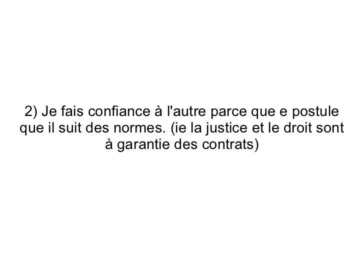 2) Je fais confiance à lautre parce que e postuleque il suit des normes. (ie la justice et le droit sont              à ga...