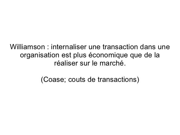 Williamson : internaliser une transaction dans une   organisation est plus économique que de la              réaliser sur ...