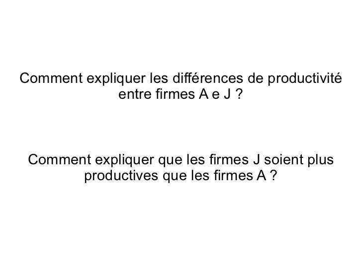 Comment expliquer les différences de productivité             entre firmes A e J ? Comment expliquer que les firmes J soie...