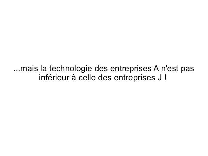 ...mais la technologie des entreprises A nest pas       inférieur à celle des entreprises J !