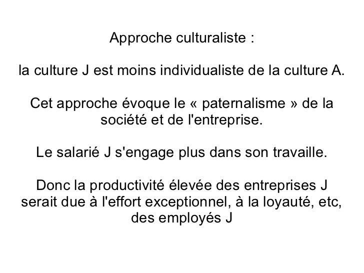 Approche culturaliste :la culture J est moins individualiste de la culture A. Cet approche évoque le « paternalisme » de l...