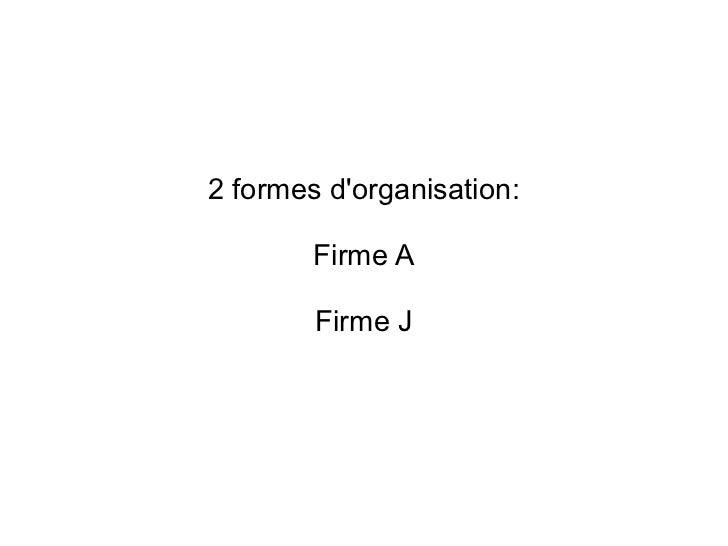 2 formes dorganisation:        Firme A        Firme J