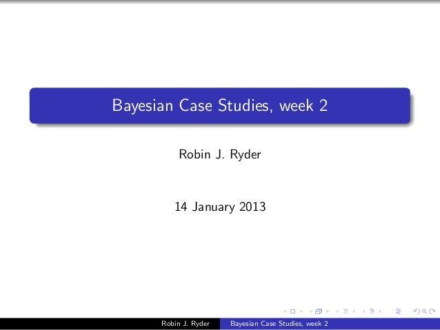 Bayesian Case Studies, week 2          Robin J. Ryder         14 January 2013      Robin J. Ryder   Bayesian Case Studies,...