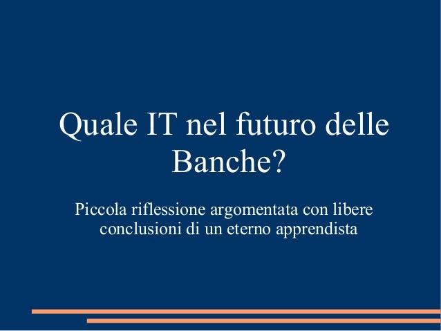 Quale IT nel futuro delle  Banche?  Piccola riflessione argomentata con libere  conclusioni di un eterno apprendista