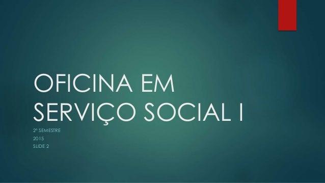 OFICINA EM SERVIÇO SOCIAL I2º SEMESTRE 2015 SLIDE 2